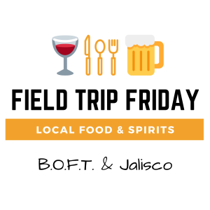 April Field Trip Friday • B.O.F.T. & Jalisco